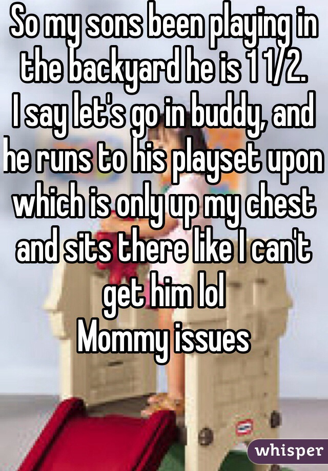 So my sons been playing in the backyard he is 1 1/2. I say let's go in buddy, and he runs to his playset upon which is only up my chest and sits there like I can't get him lol Mommy issues