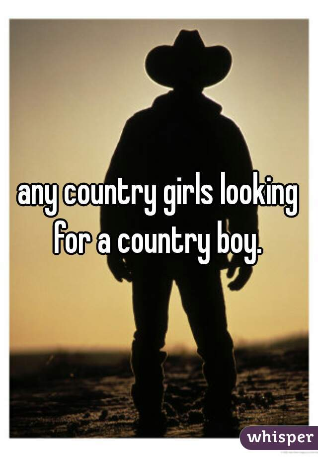 any country girls looking for a country boy.