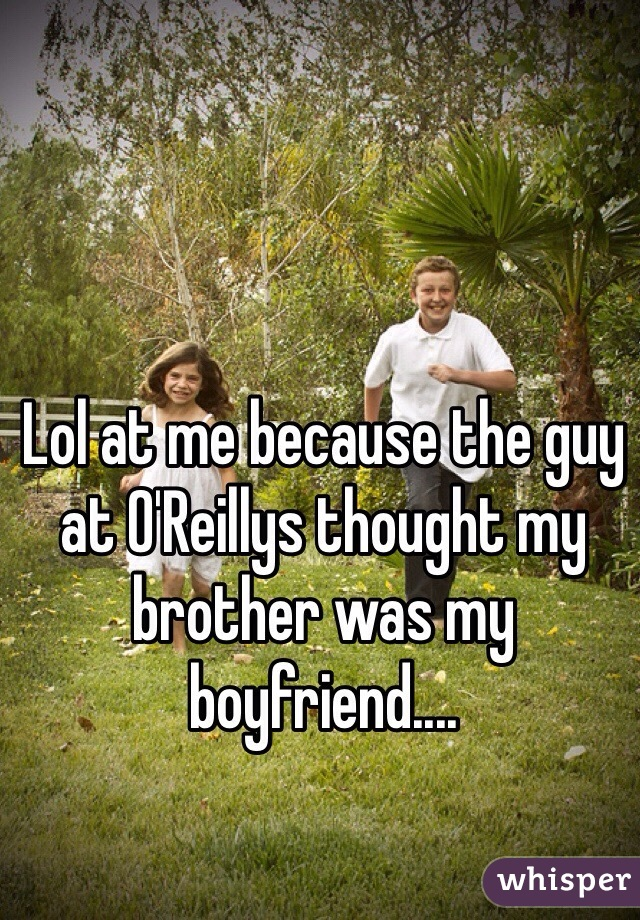 Lol at me because the guy at O'Reillys thought my brother was my boyfriend....