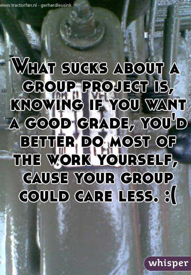 What sucks about a group project is, knowing if you want a good grade, you'd better do most of the work yourself,  cause your group could care less. :(