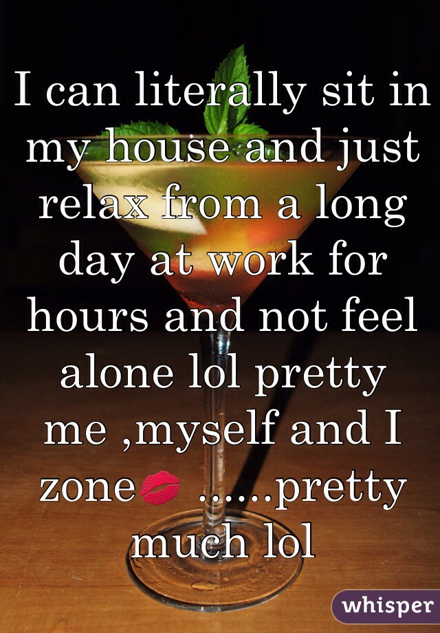 I can literally sit in my house and just relax from a long day at work for hours and not feel alone lol pretty me ,myself and I zone💋 ......pretty much lol