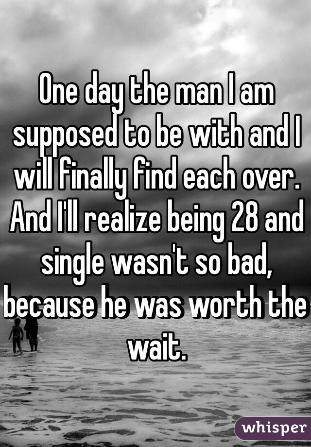 One day the man I am supposed to be with and I will finally find each over. And I'll realize being 28 and single wasn't so bad, because he was worth the wait.