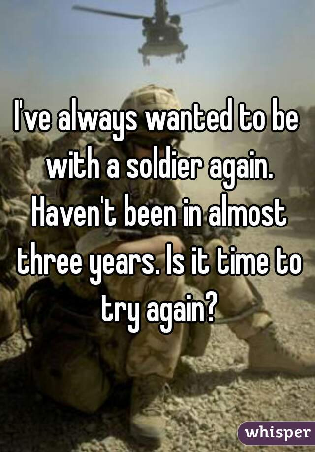 I've always wanted to be with a soldier again. Haven't been in almost three years. Is it time to try again?