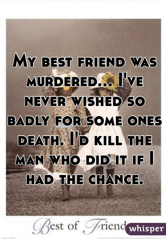 My best friend was murdered... I've never wished so badly for some ones death. I'd kill the man who did it if I had the chance.