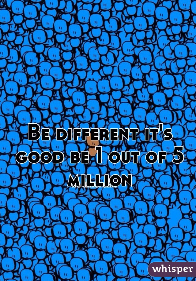 Be different it's good be 1 out of 5 million