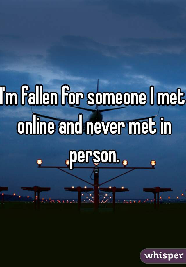 I'm fallen for someone I met online and never met in person.