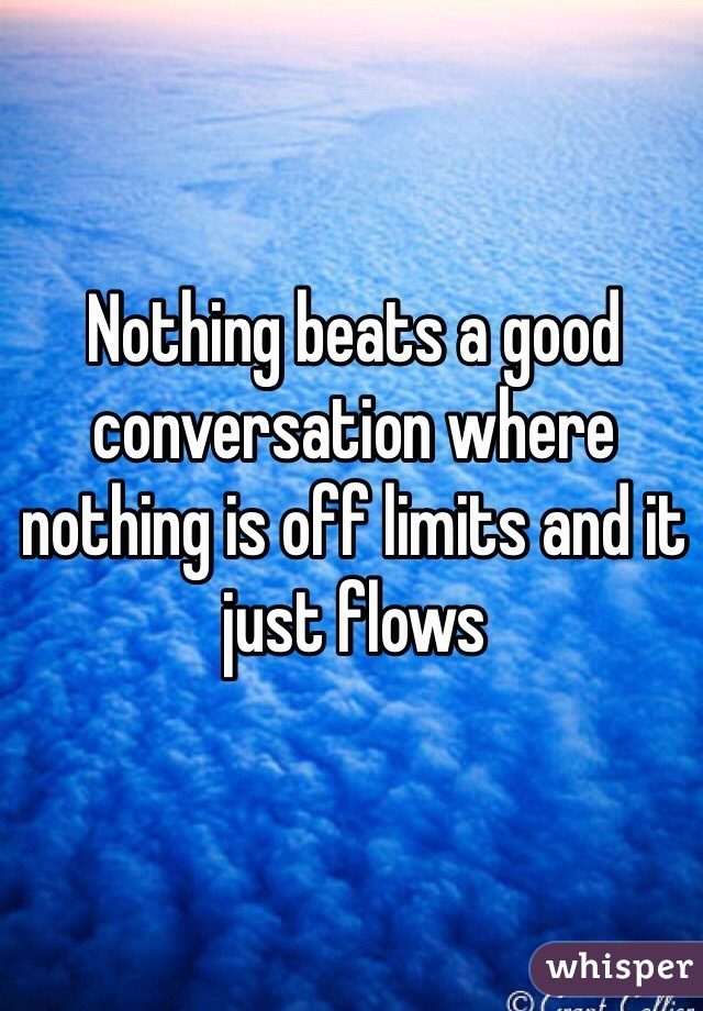 Nothing beats a good conversation where nothing is off limits and it just flows