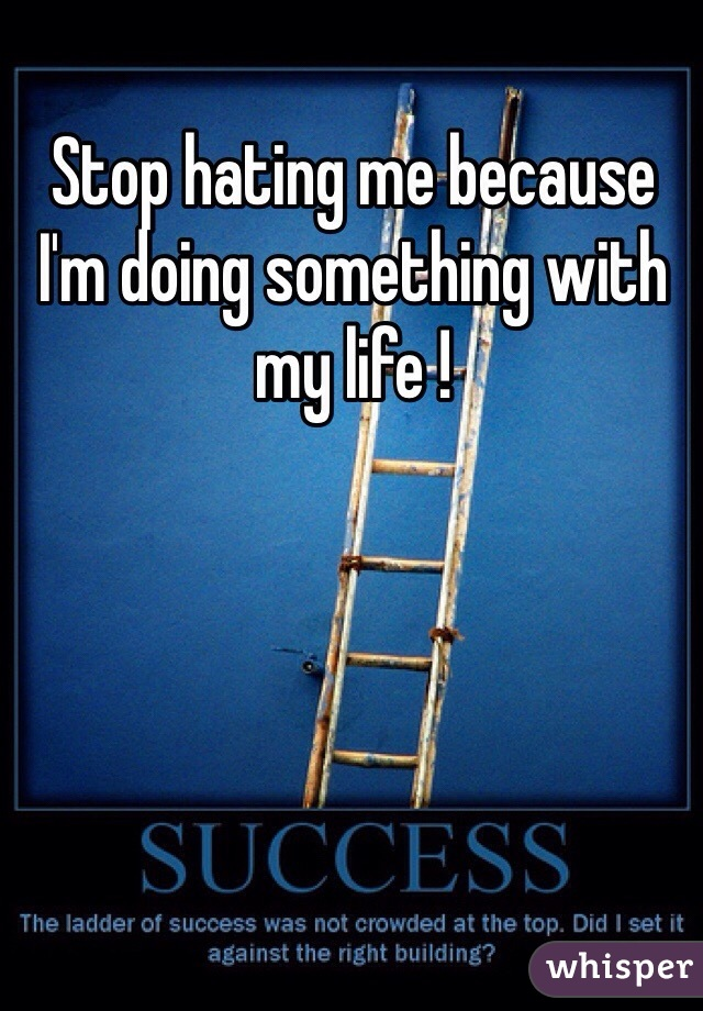 Stop hating me because I'm doing something with my life !