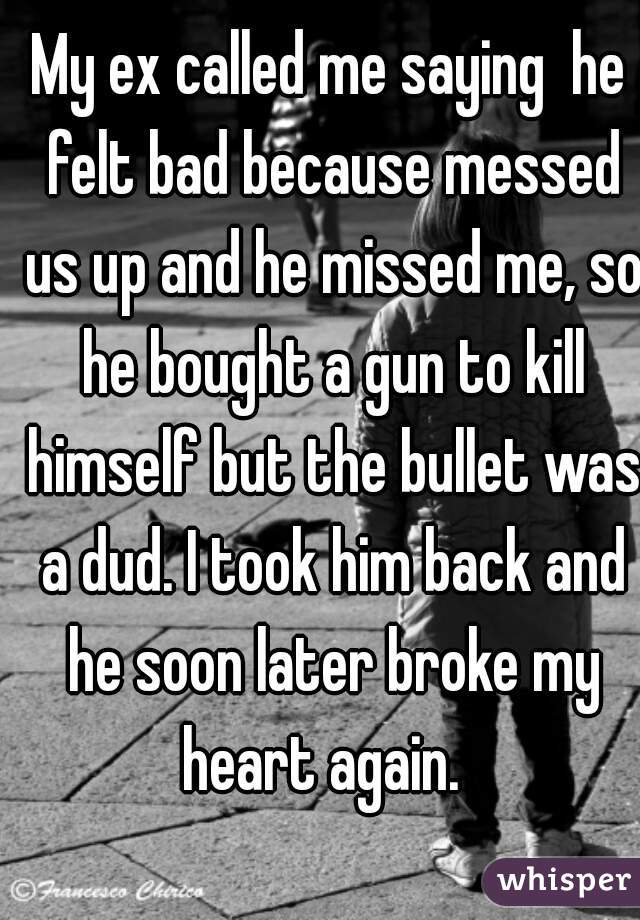 My ex called me saying  he felt bad because messed us up and he missed me, so he bought a gun to kill himself but the bullet was a dud. I took him back and he soon later broke my heart again.