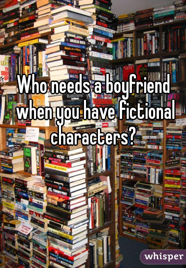 Who needs a boyfriend when you have fictional characters?