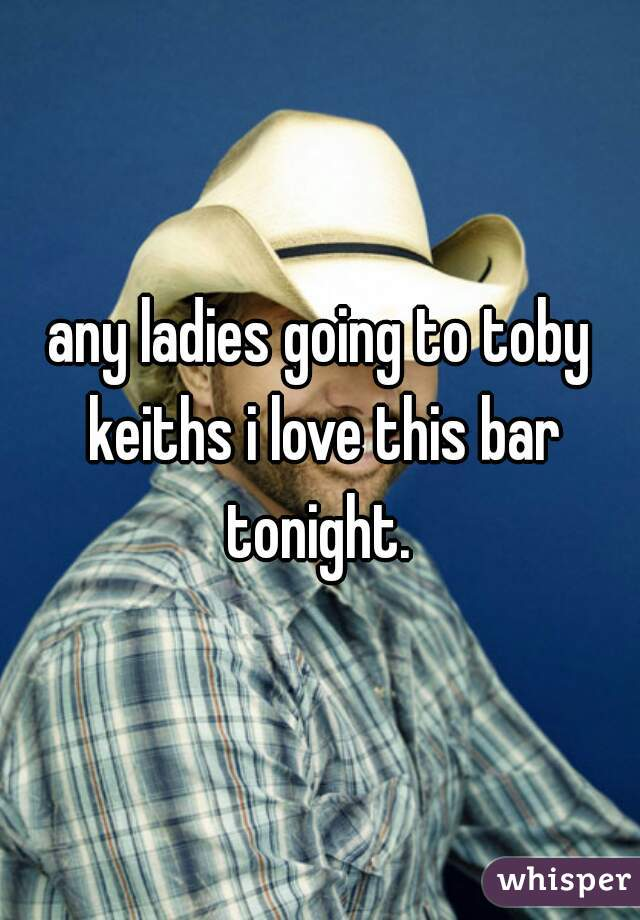 any ladies going to toby keiths i love this bar tonight.