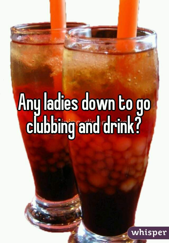 Any ladies down to go clubbing and drink?