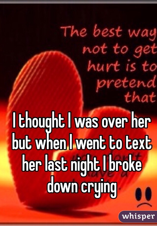 I thought I was over her but when I went to text her last night I broke down crying