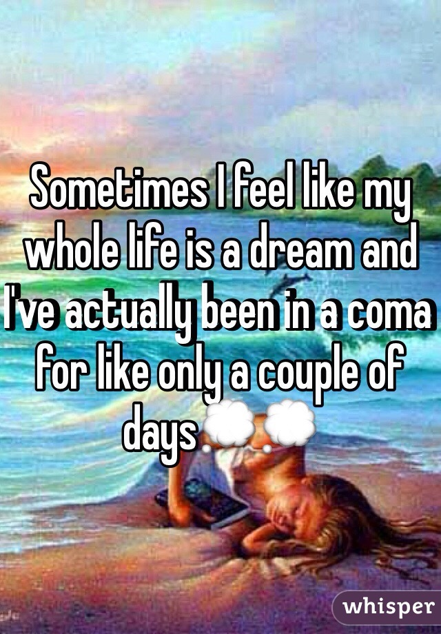 Sometimes I feel like my whole life is a dream and I've actually been in a coma for like only a couple of days💭💭