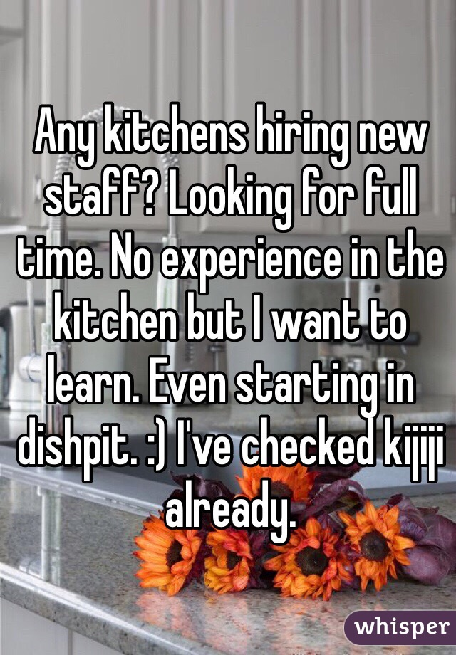 Any kitchens hiring new staff? Looking for full time. No experience in the kitchen but I want to learn. Even starting in dishpit. :) I've checked kijiji already.