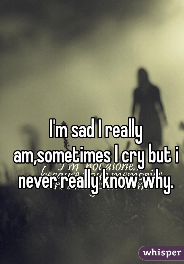 I'm sad I really am,sometimes I cry but i never really know why.