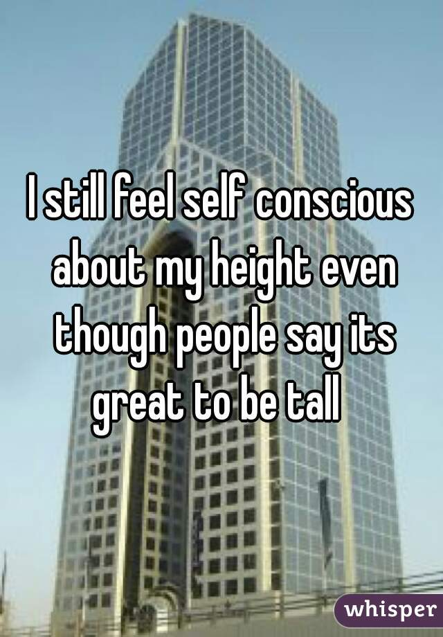 I still feel self conscious about my height even though people say its great to be tall