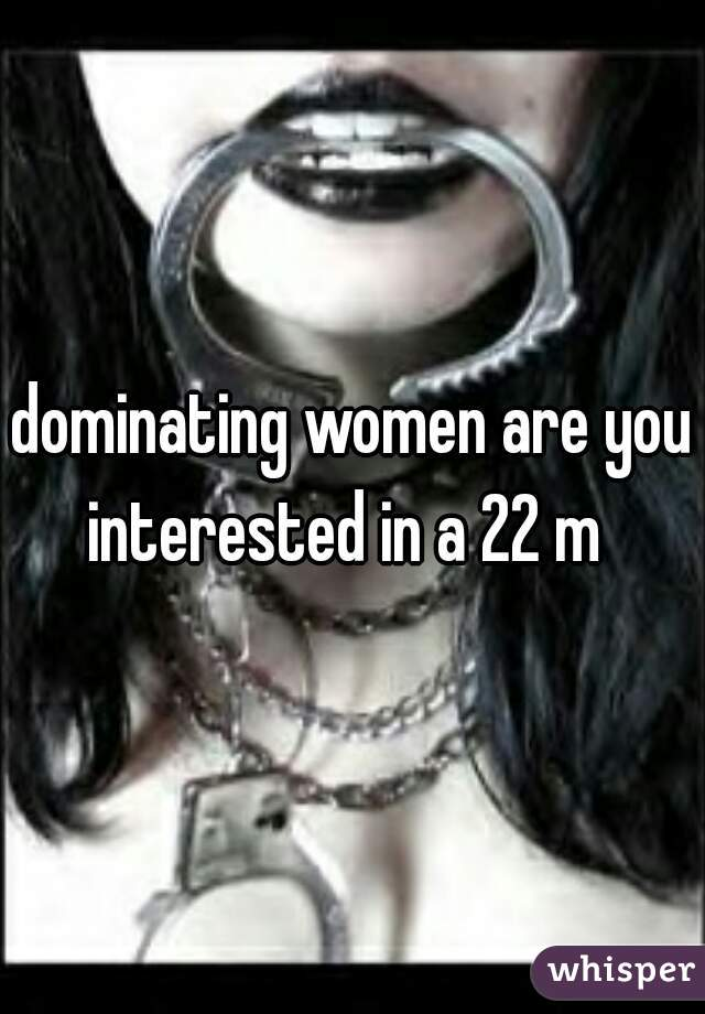 dominating women are you interested in a 22 m