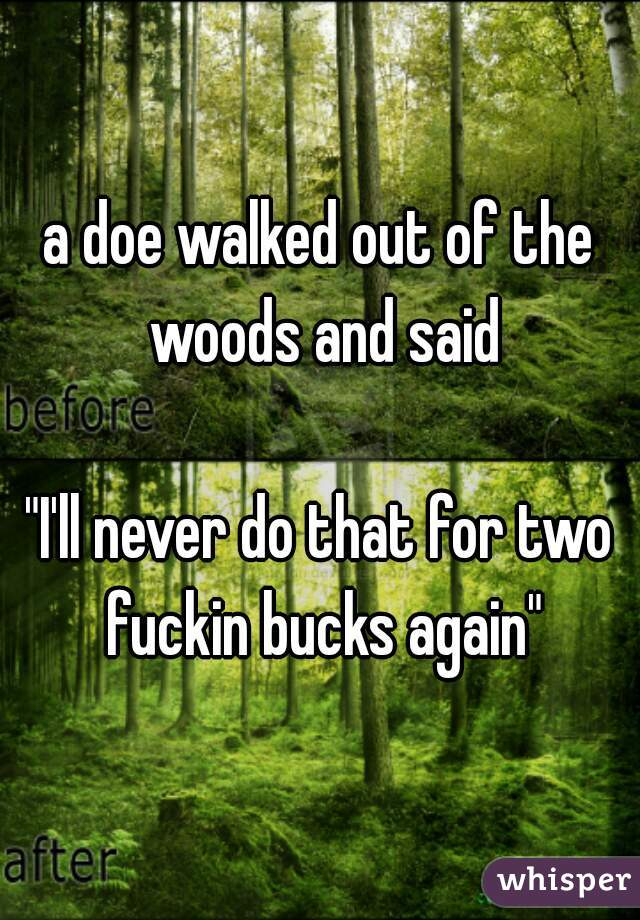 """a doe walked out of the woods and said  """"I'll never do that for two fuckin bucks again"""""""
