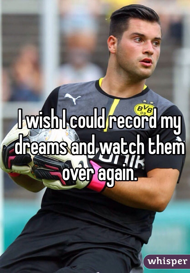 I wish I could record my dreams and watch them over again.