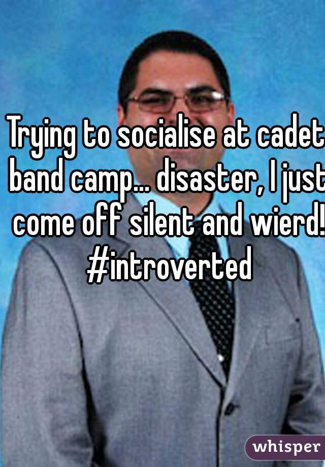 Trying to socialise at cadet band camp... disaster, I just come off silent and wierd! #introverted