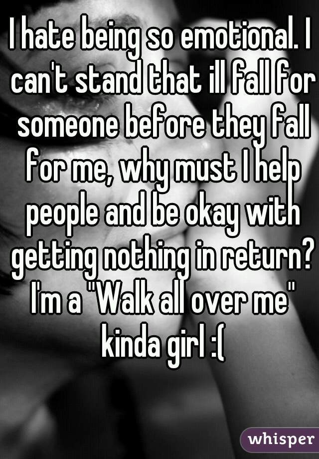 """I hate being so emotional. I can't stand that ill fall for someone before they fall for me, why must I help people and be okay with getting nothing in return? I'm a """"Walk all over me"""" kinda girl :("""