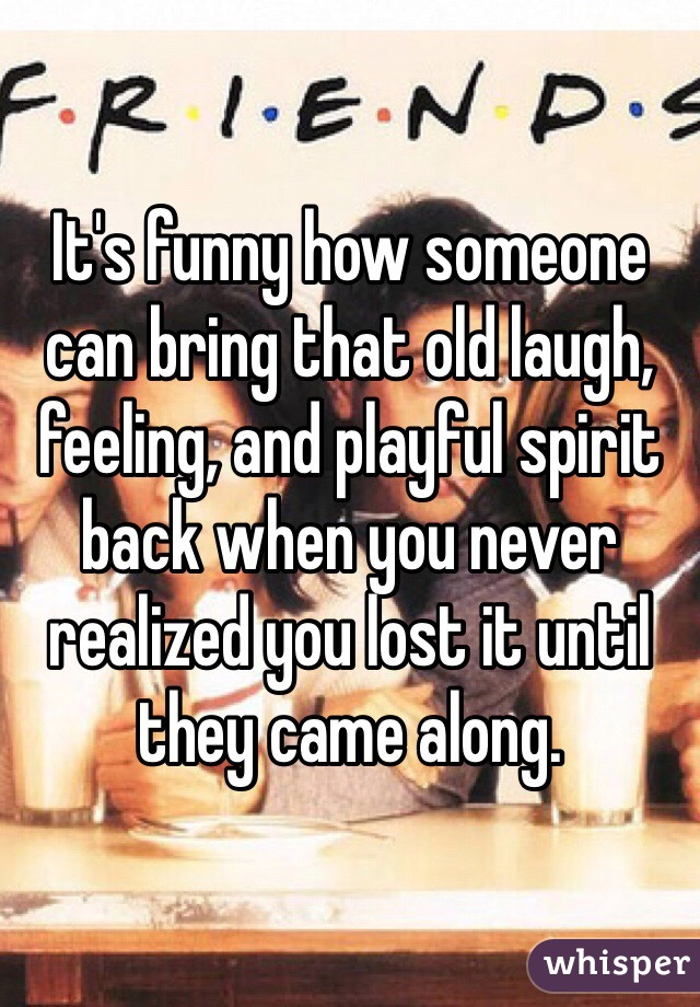 It's funny how someone can bring that old laugh, feeling, and playful spirit back when you never realized you lost it until they came along.