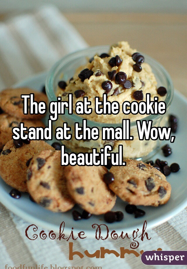 The girl at the cookie stand at the mall. Wow, beautiful.