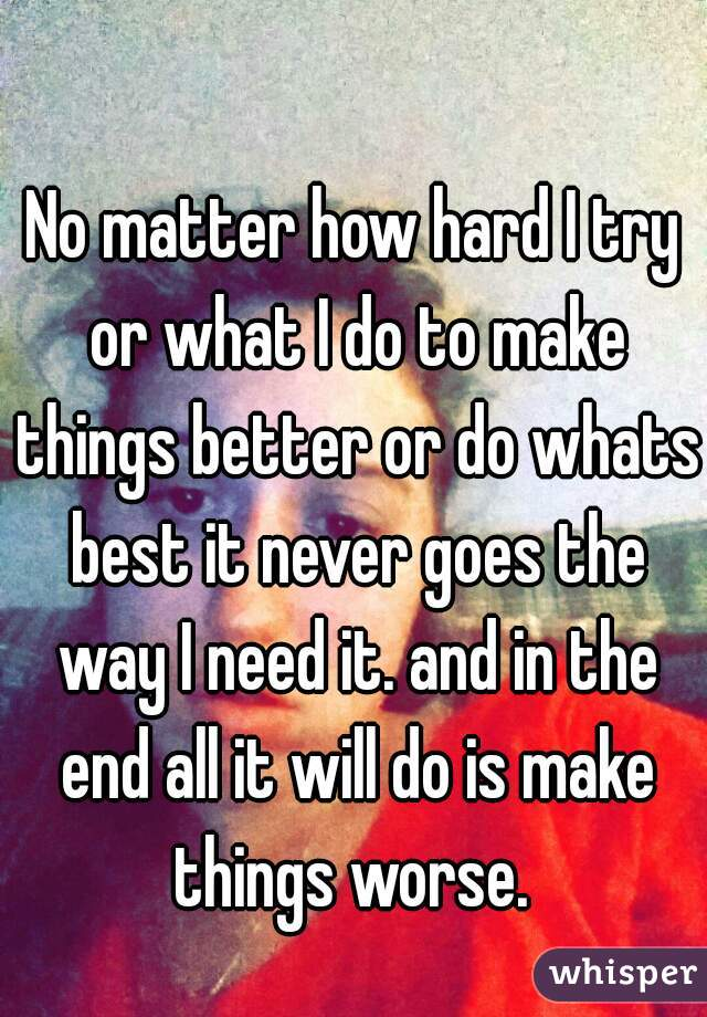 No matter how hard I try or what I do to make things better or do whats best it never goes the way I need it. and in the end all it will do is make things worse.