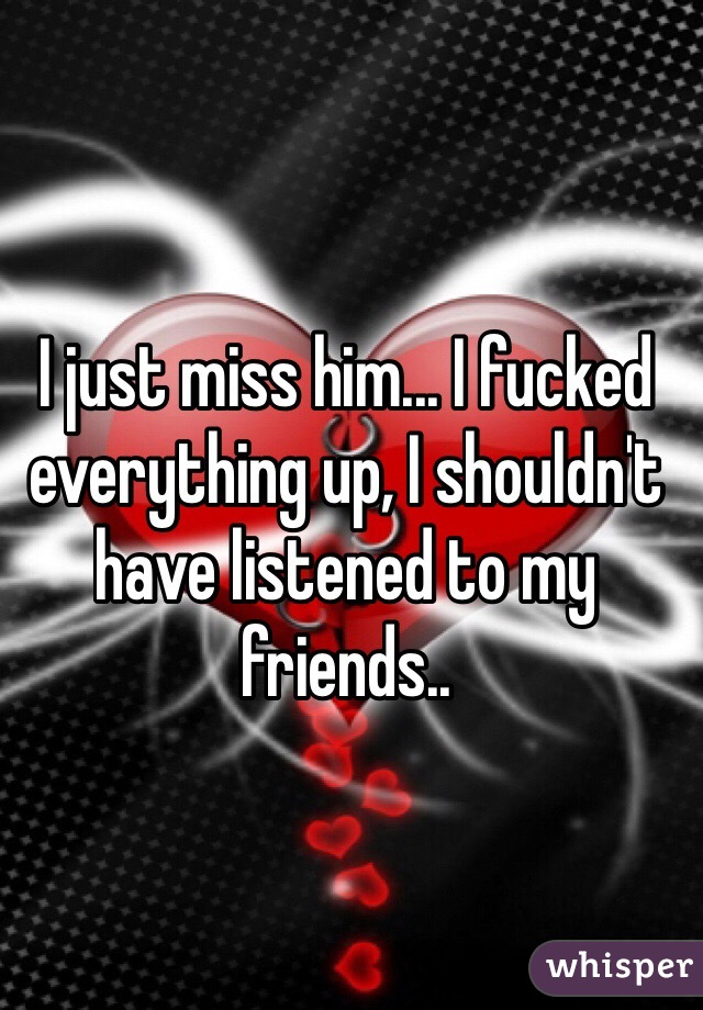 I just miss him... I fucked everything up, I shouldn't have listened to my friends..