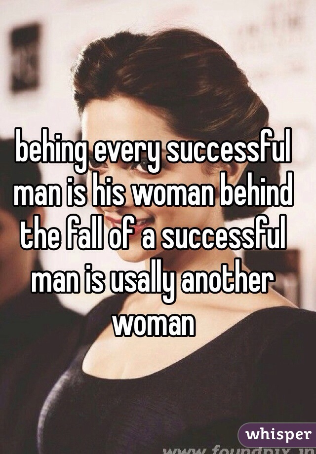 behing every successful man is his woman behind the fall of a successful man is usally another woman