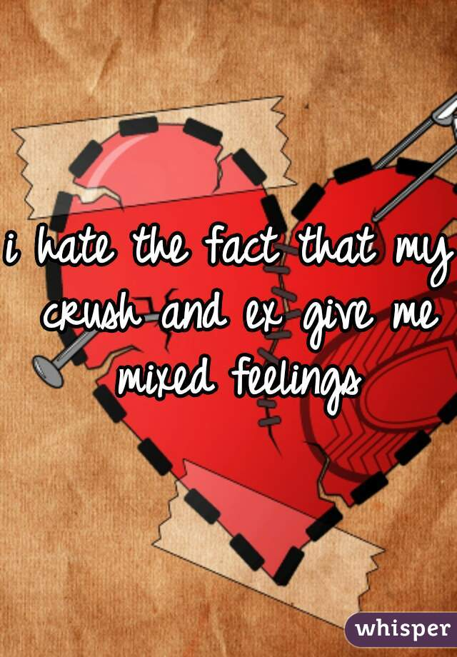 i hate the fact that my crush and ex give me mixed feelings