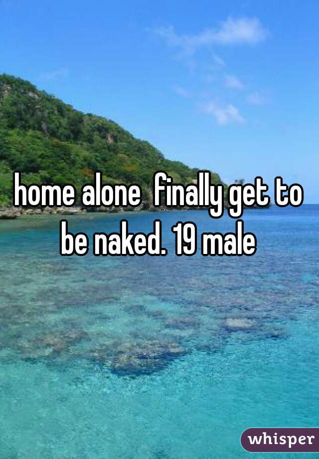 home alone  finally get to be naked. 19 male