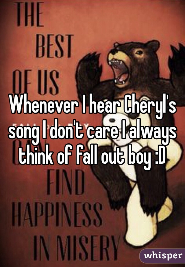 Whenever I hear Cheryl's song I don't care I always think of fall out boy :D