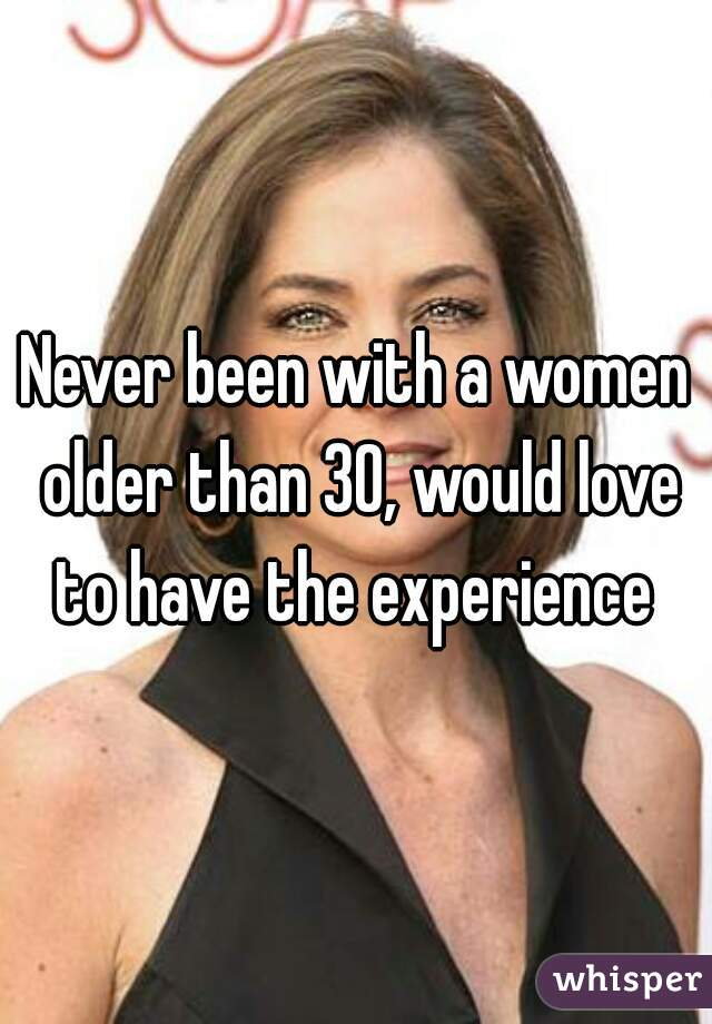 Never been with a women older than 30, would love to have the experience