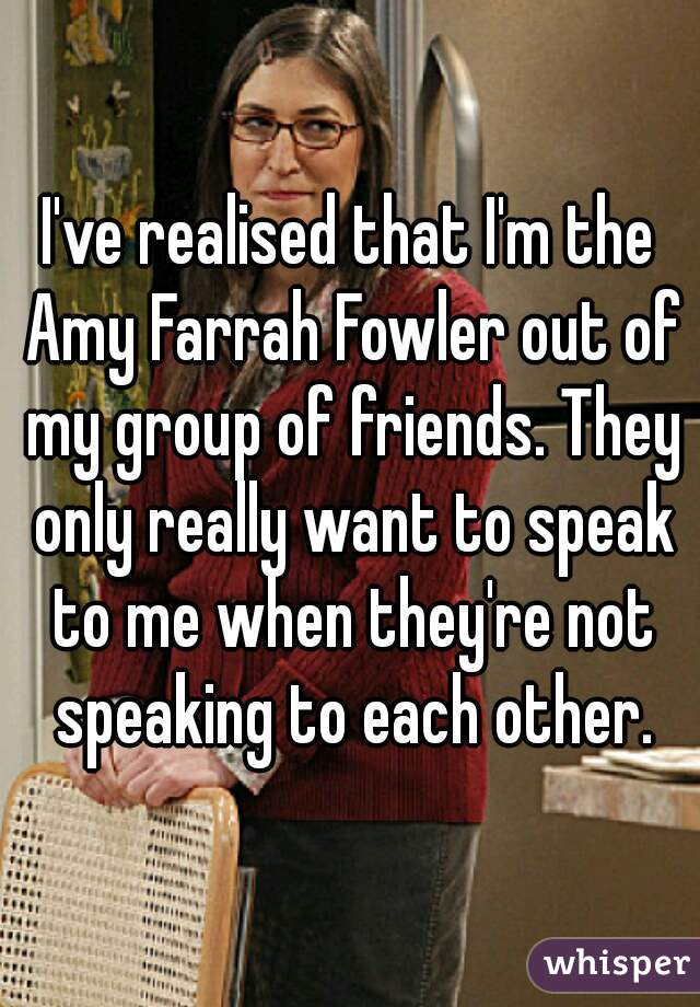 I've realised that I'm the Amy Farrah Fowler out of my group of friends. They only really want to speak to me when they're not speaking to each other.
