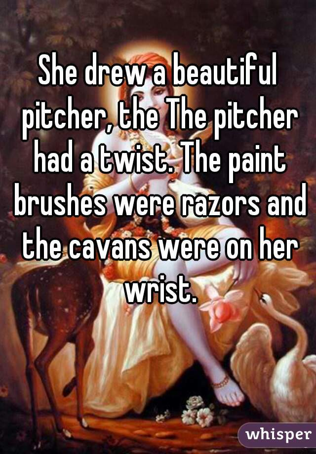 She drew a beautiful pitcher, the The pitcher had a twist. The paint brushes were razors and the cavans were on her wrist.