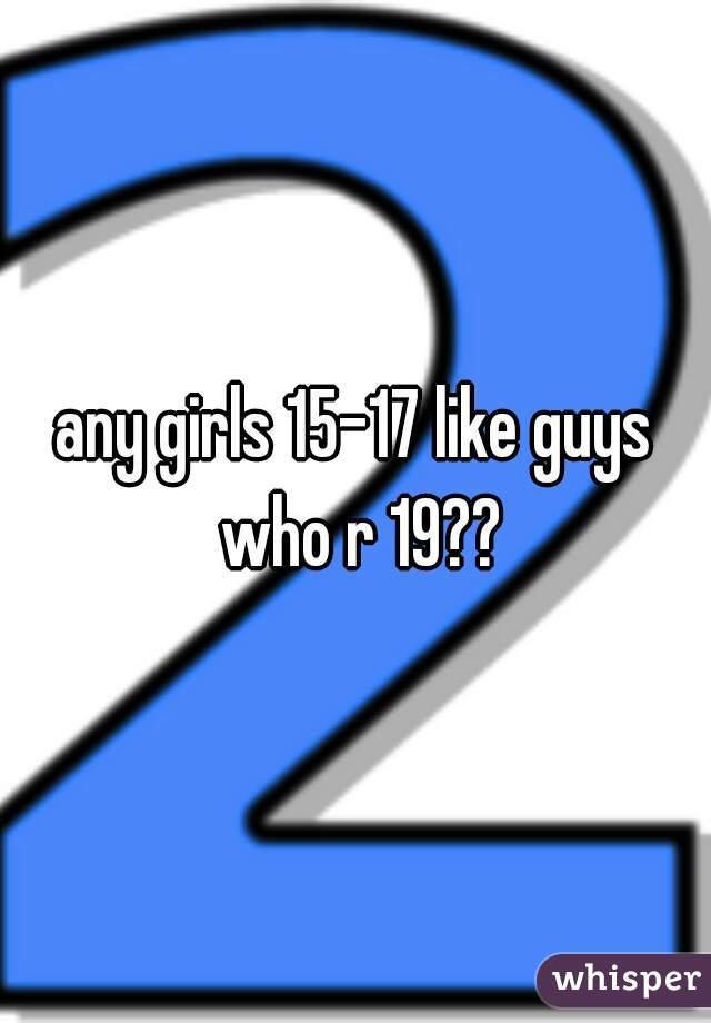 any girls 15-17 like guys who r 19??