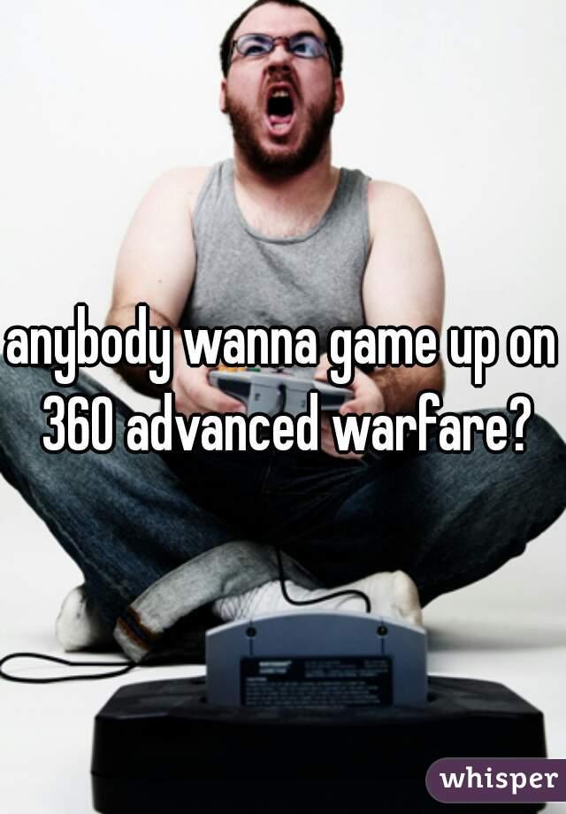 anybody wanna game up on 360 advanced warfare?