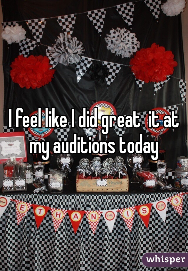 I feel like I did great  it at my auditions today