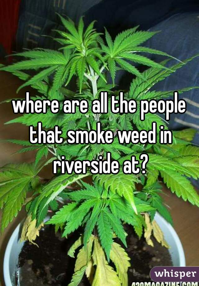 where are all the people that smoke weed in riverside at?