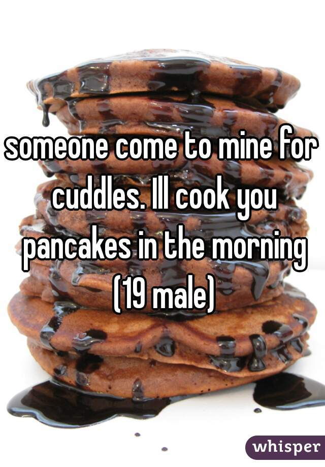 someone come to mine for cuddles. Ill cook you pancakes in the morning (19 male)
