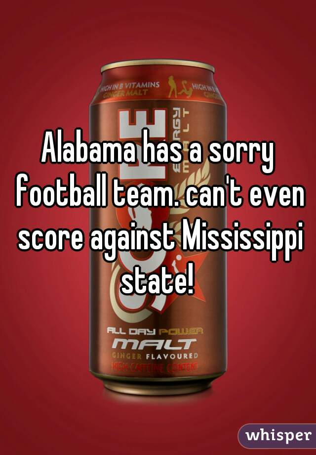 Alabama has a sorry football team. can't even score against Mississippi state!