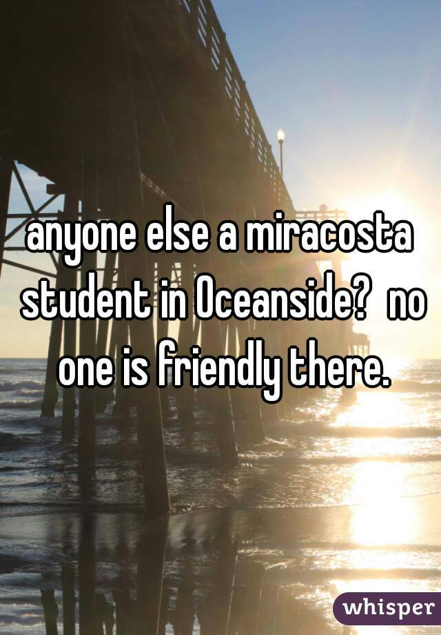 anyone else a miracosta student in Oceanside?  no one is friendly there.