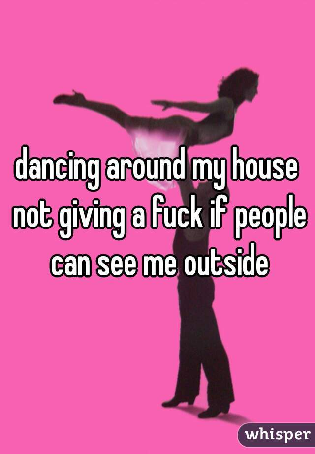 dancing around my house not giving a fuck if people can see me outside