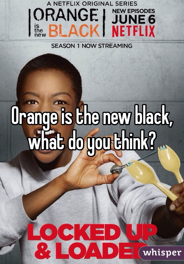 Orange is the new black, what do you think?