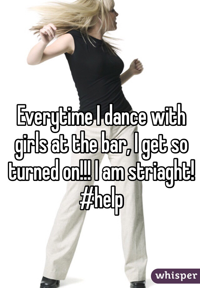 Everytime I dance with girls at the bar, I get so turned on!!! I am striaght! #help