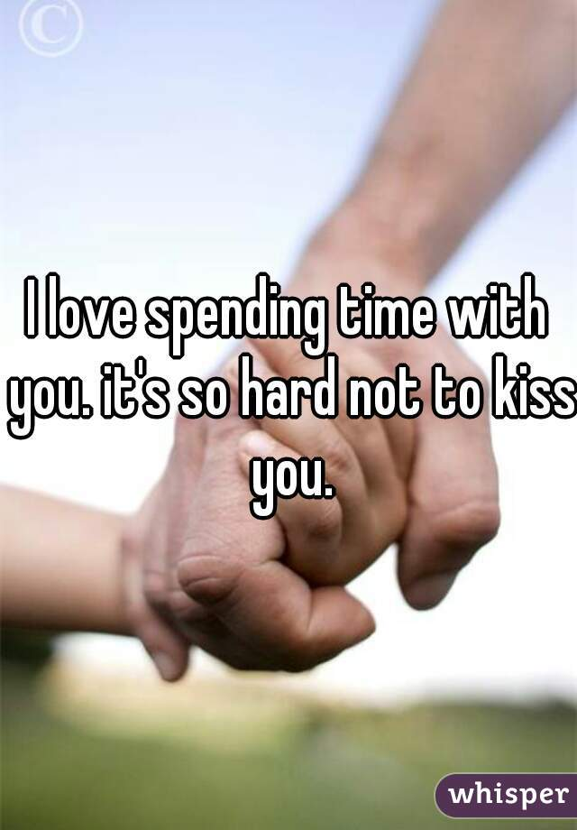 I love spending time with you. it's so hard not to kiss you.