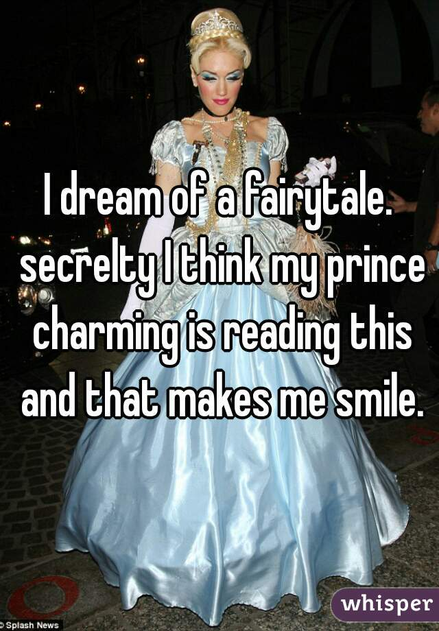 I dream of a fairytale. secrelty I think my prince charming is reading this and that makes me smile.