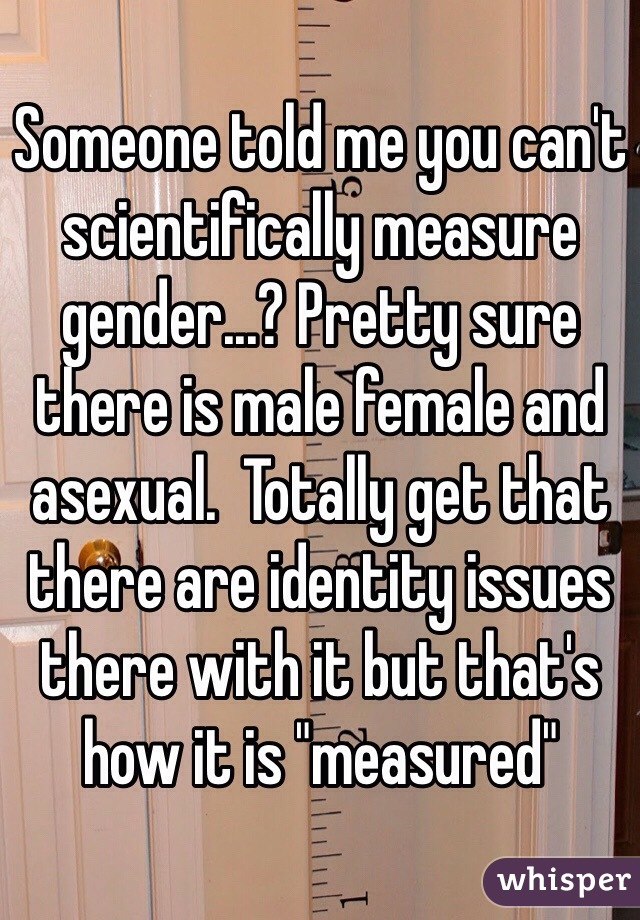 "Someone told me you can't scientifically measure gender...? Pretty sure there is male female and asexual.  Totally get that there are identity issues there with it but that's how it is ""measured"""